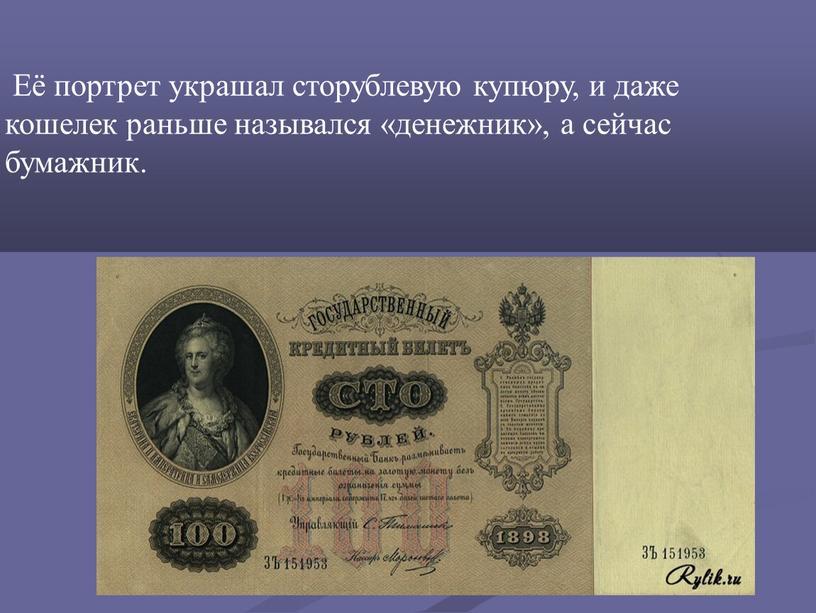 Её портрет украшал сторублевую купюру, и даже кошелек раньше назывался «денежник», а сейчас бумажник