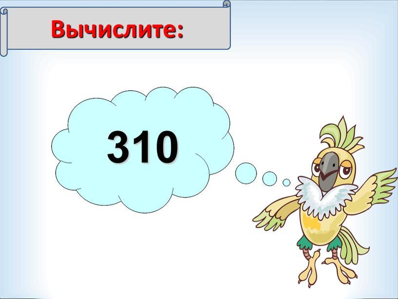 Вычислите: 700:2 350 840:2 420 930:3 310