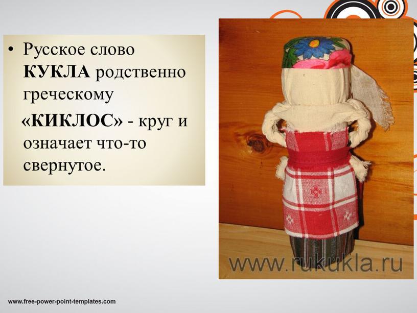Русское слово КУКЛА родственно греческому «КИКЛОС» - круг и означает что-то свернутое