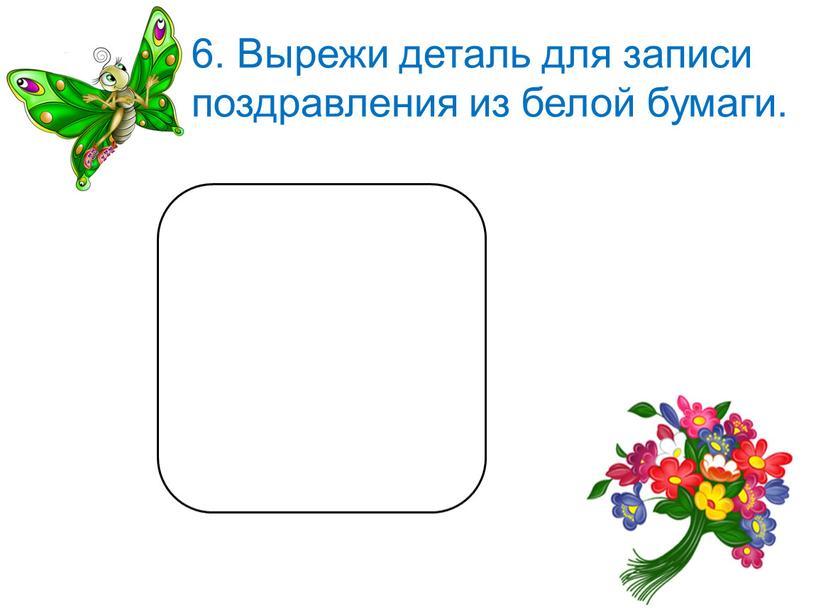 Вырежи деталь для записи поздравления из белой бумаги