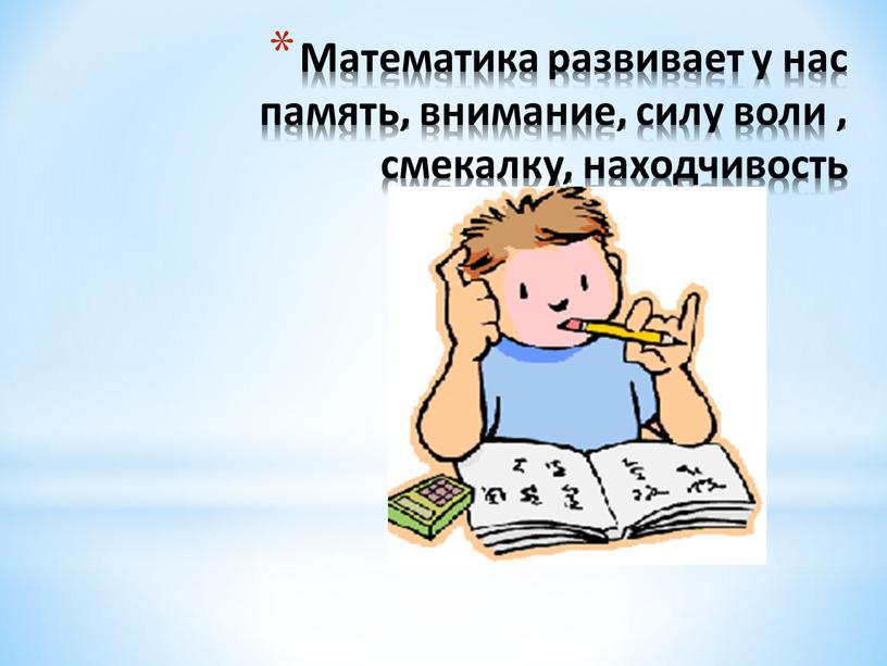 Математика развивает у нас память, внимание, силу воли , смекалку, находчивость