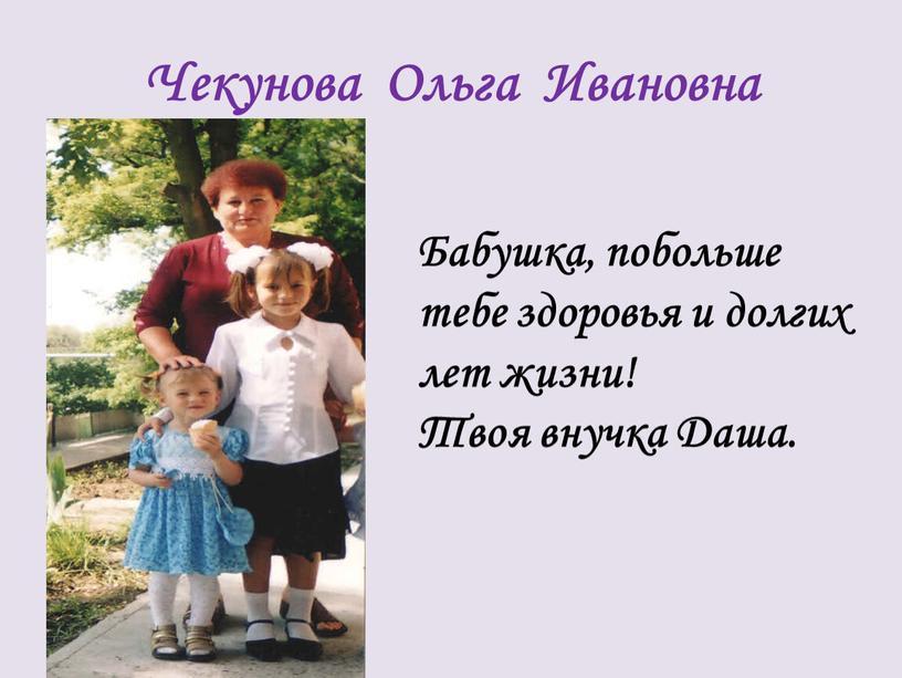 Чекунова Ольга Ивановна Бабушка, побольше тебе здоровья и долгих лет жизни!