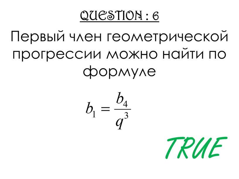QUESTION : 6 Первый член геометрической прогрессии можно найти по формуле