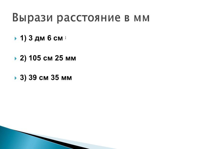 1) 3 дм 6 см = 360 мм 2) 105 см 25 мм = 1075 мм 3) 39 см 35 мм = 425мм Вырази расстояние…