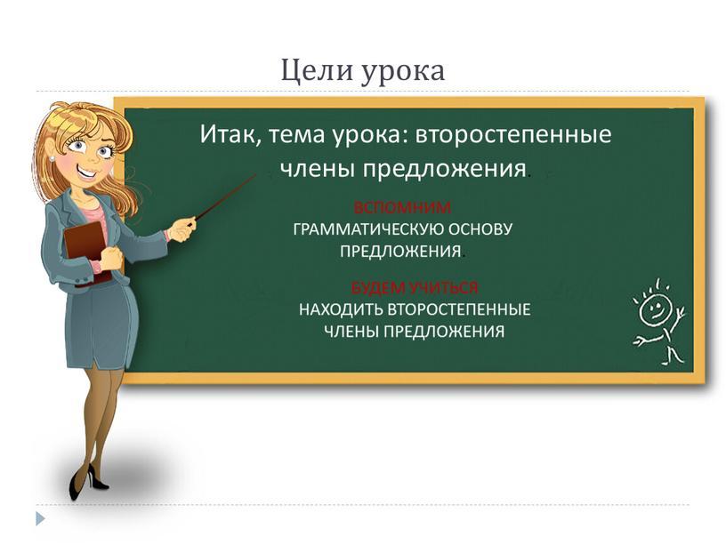 Цели урока Итак, тема урока: второстепенные члены предложения