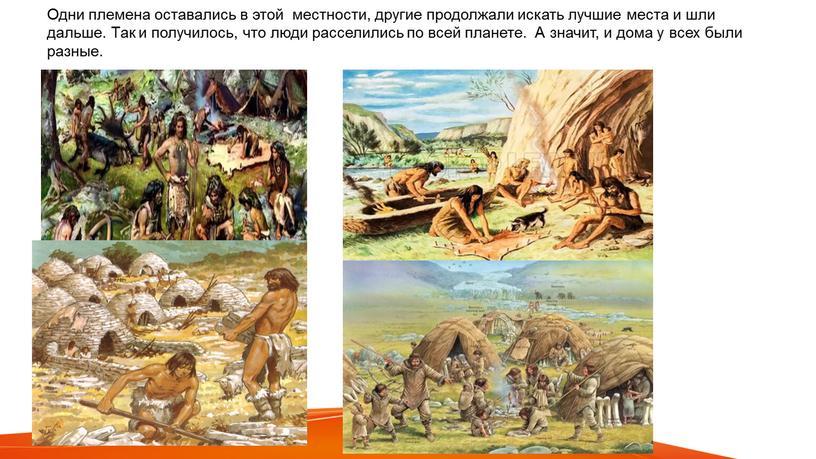 Одни племена оставались в этой местности, другие продолжали искать лучшие места и шли дальше
