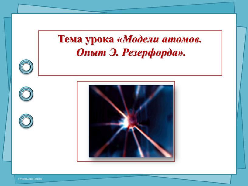 Тема урока «Модели атомов. Опыт