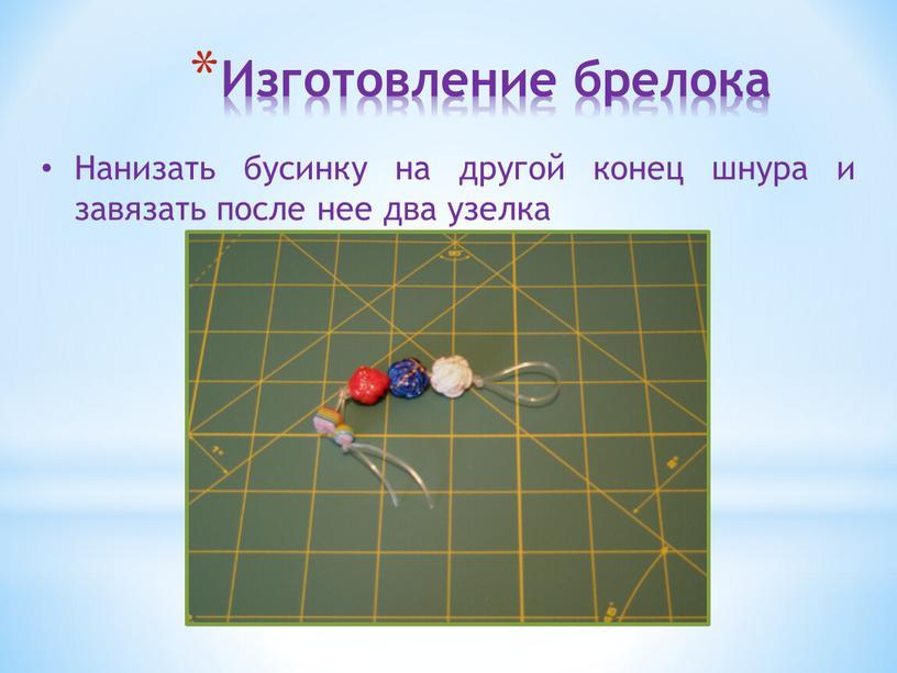 Изготовление брелока Нанизать бусинку на другой конец шнура и завязать после нее два узелка
