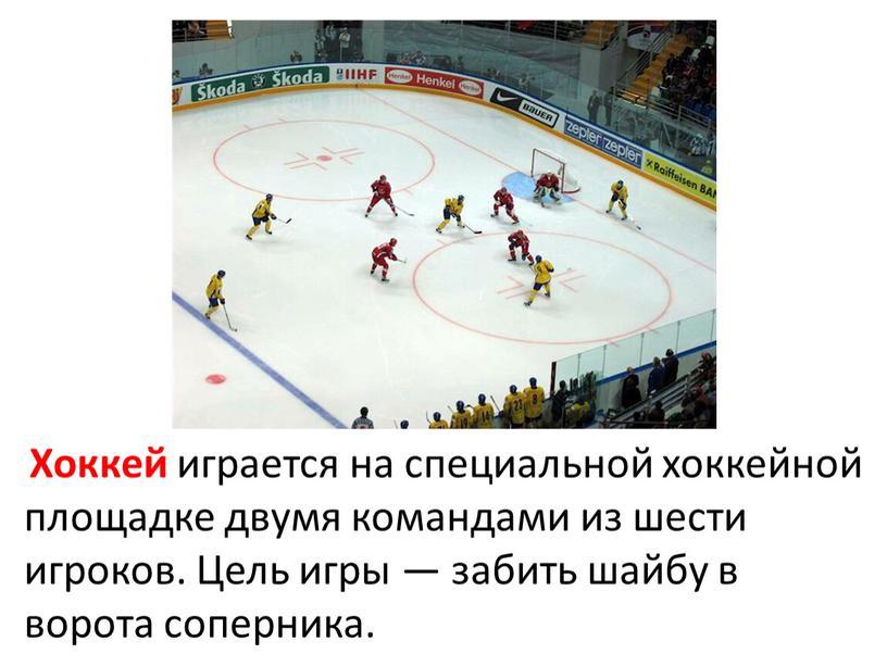 Хоккей играется на специальной хоккейной площадке двумя командами из шести игроков