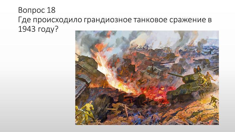 Вопрос 18 Где происходило грандиозное танковое сражение в 1943 году?