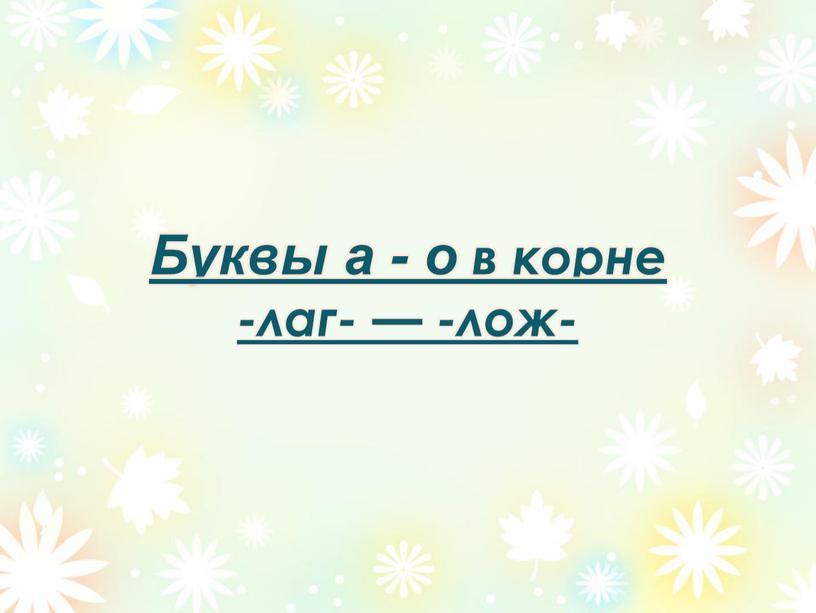 Буквы а - о в корне -лаг- — -лож-