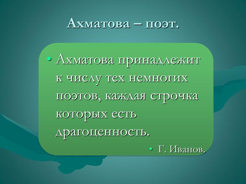 Ахматова – поэт. Ахматова принадлежит к числу тех немногих поэтов, каждая строчка которых есть драгоценность
