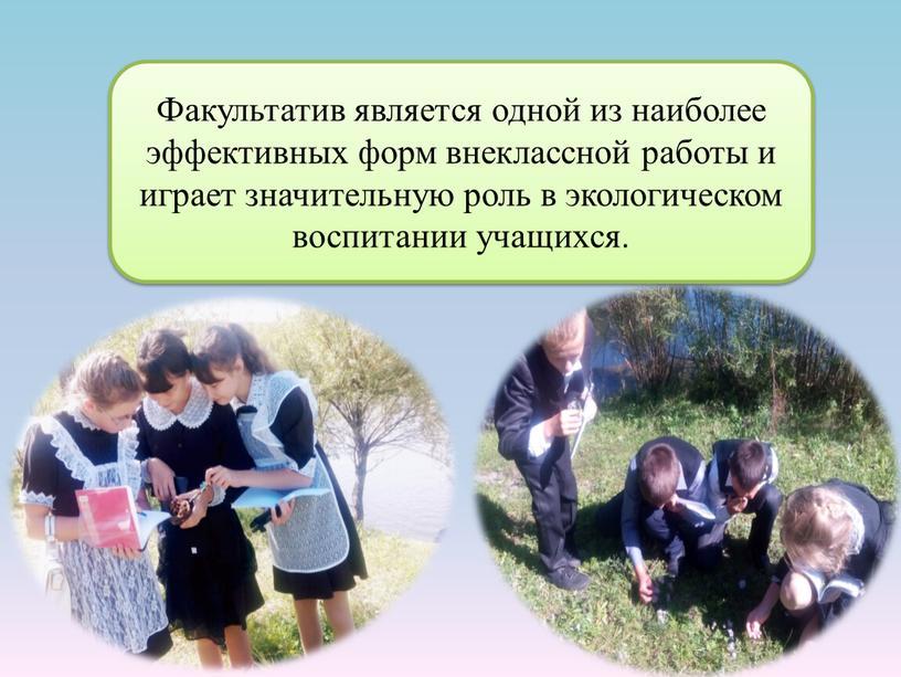 Факультатив является одной из наиболее эффективных форм внеклассной работы и играет значительную роль в экологическом воспитании учащихся