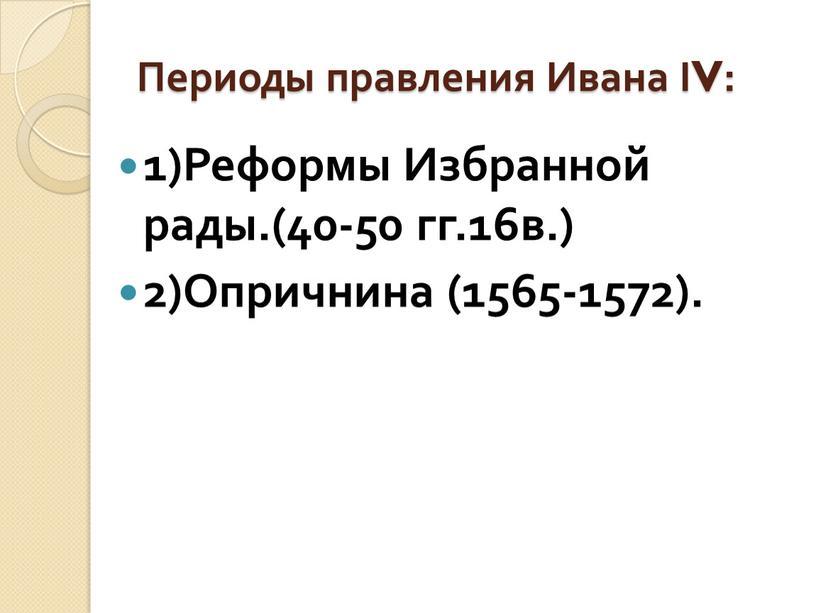 Периоды правления Ивана ΙV: 1)Реформы