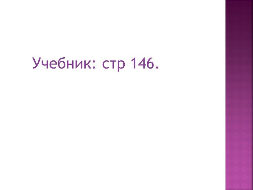 Учебник: стр 146.