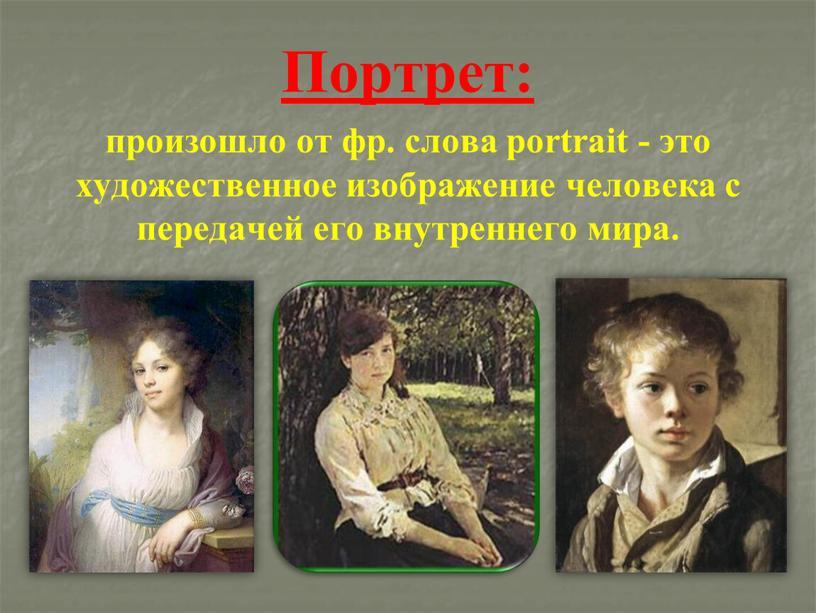 Портрет: произошло от фр. слова portrait - это художественное изображение человека с передачей его внутреннего мира