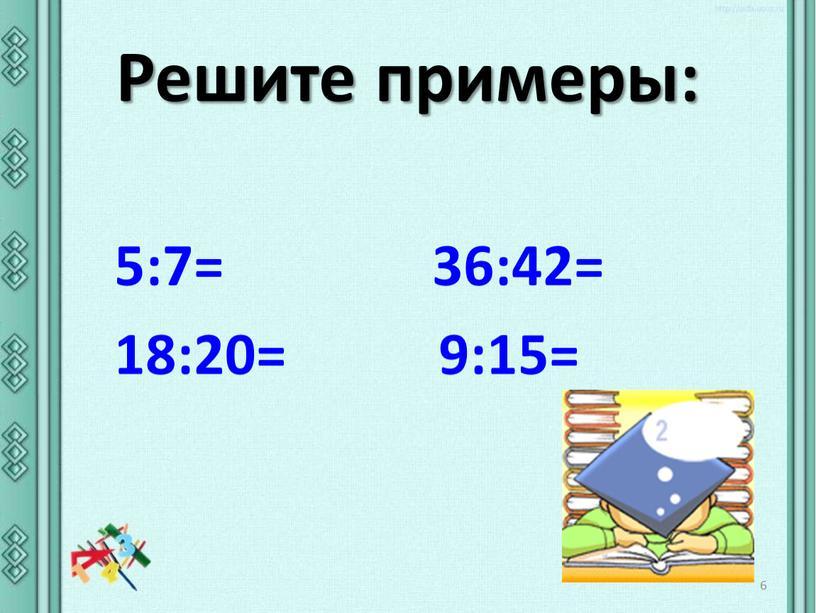 Решите примеры: 6 5:7= 36:42= 18:20= 9:15=