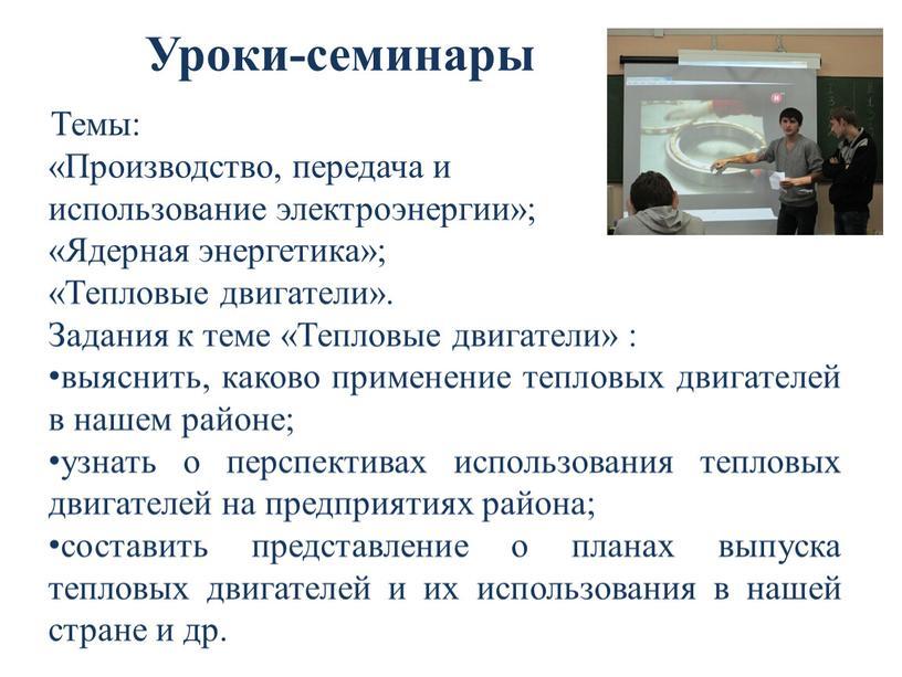 Уроки-семинары Темы: «Производство, передача и использование электроэнергии»; «Ядерная энергетика»; «Тепловые двигатели»