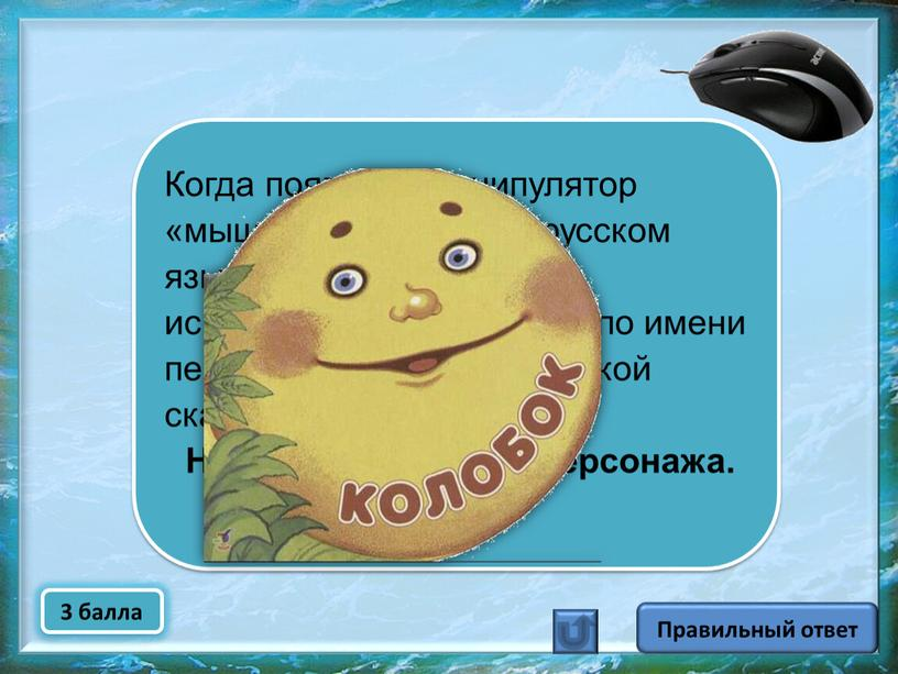 Правильный ответ Когда появился манипулятор «мышь», то для него в русском языке некоторое время использовалось название по имени персонажа известной русской сказки
