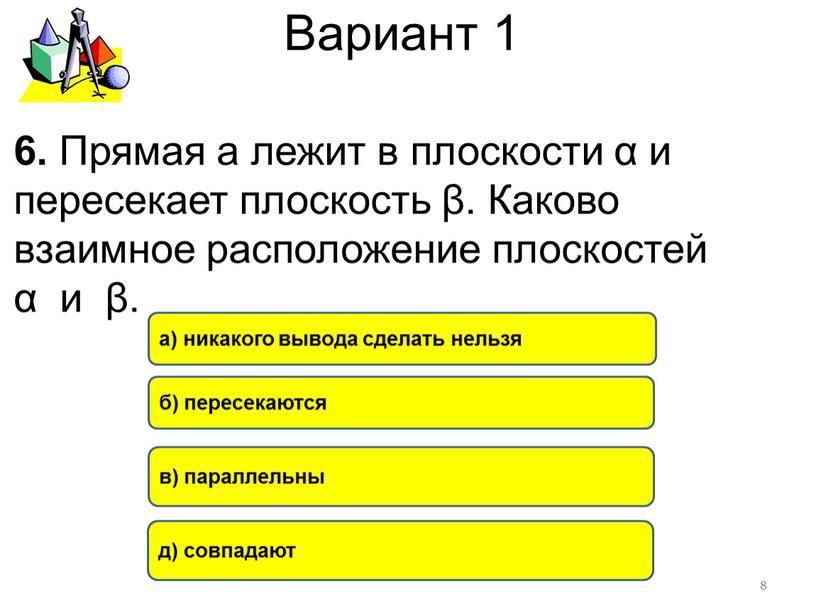 Вариант 1 б) пересекаются а) никакого вывода сделать нельзя в) параллельны 6