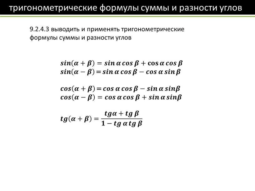 9.2.4.3 выводить и применять тригонометрические формулы суммы и разности углов 𝒔𝒊𝒏 𝜶+𝜷 𝒔𝒔𝒊𝒊𝒏𝒏 𝒔𝒊𝒏 𝜶+𝜷 𝜶+𝜷 𝜶𝜶+𝜷𝜷 𝜶+𝜷 𝒔𝒊𝒏 𝜶+𝜷 = 𝒔𝒊𝒏 𝜶 𝒔𝒔𝒊𝒊𝒏𝒏 𝒔𝒊𝒏…