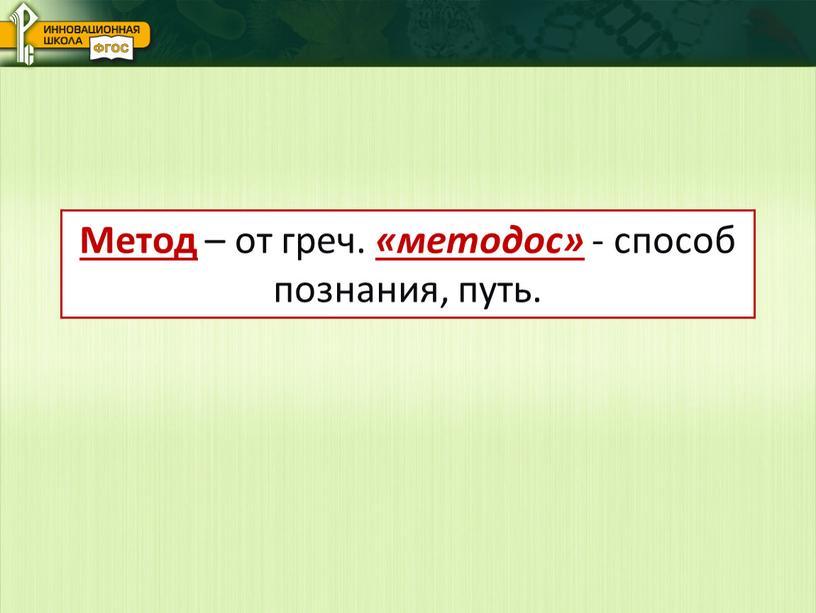 Метод – от греч. «методос» - способ познания, путь