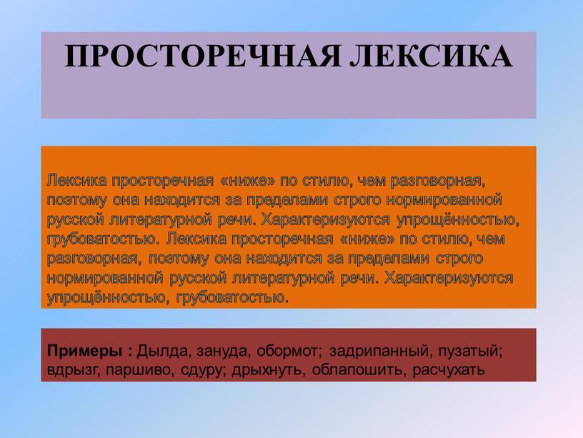 Просторечная лексика Лексика просторечная «ниже» по стилю, чем разговорная, поэтому она находится за пределами строго нормированной русской литературной речи