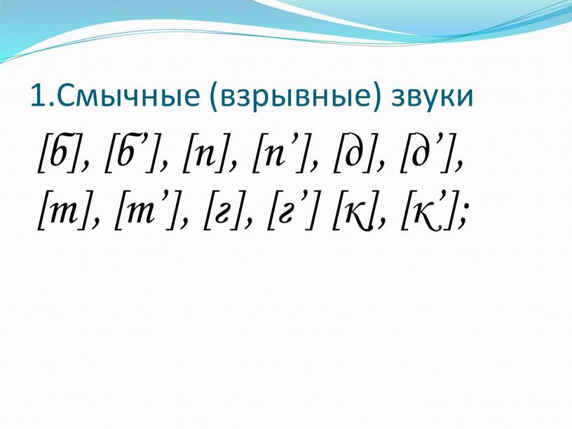 Смычные (взрывные) звуки [б], [б'], [п], [п'], [д], [д'], [т], [т'], [г], [г'] [к], [к'];