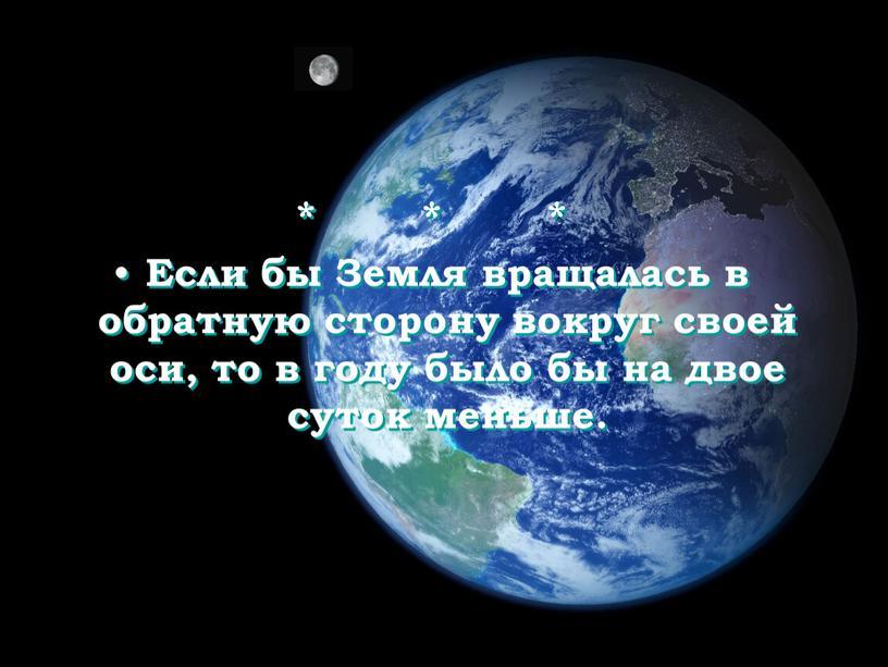 Если бы Земля вращалась в обратную сторону вокруг своей оси, то в году было бы на двое суток меньше