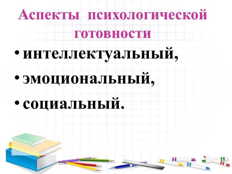 Аспекты психологической готовности интеллектуальный, эмоциональный, социальный