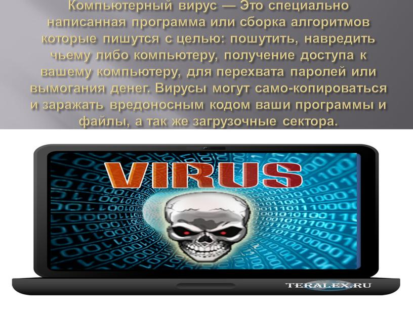 Компьютерный вирус — Это специально написанная программа или сборка алгоритмов которые пишутся с целью: пошутить, навредить чьему либо компьютеру, получение доступа к вашему компьютеру, для…
