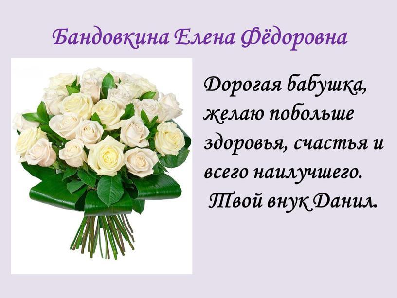 Бандовкина Елена Фёдоровна Дорогая бабушка, желаю побольше здоровья, счастья и всего наилучшего