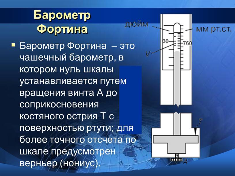 Барометр Фортина Барометр Фортина – это чашечный барометр, в котором нуль шкалы устанавливается путем вращения винта