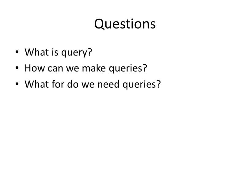 Questions What is query? How can we make queries?