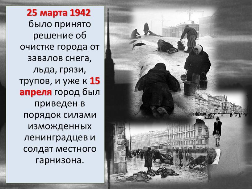 25 марта 1942 было принято решение об очистке города от завалов снега, льда, грязи, трупов, и уже к 15 апреля город был приведен в порядок…