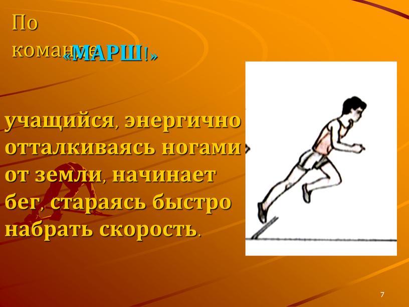 7 учащийся, энергично отталкиваясь ногами от земли, начинает бег, стараясь быстро набрать скорость. По команде «МАРШ!»
