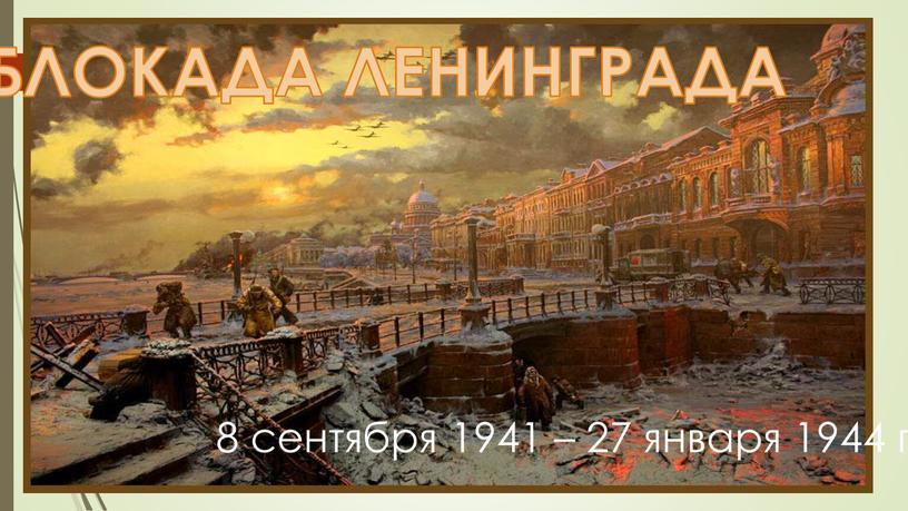 8 сентября 1941 – 27 января 1944 гг. БЛОКАДА ЛЕНИНГРАДА