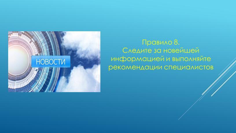 Правило 8. Следите за новейшей информацией и выполняйте рекомендации специалистов