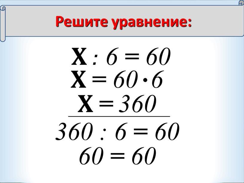 Х : 6 = 60 Х = 60 6 Х = 360 360 : 6 = 60 60 = 60