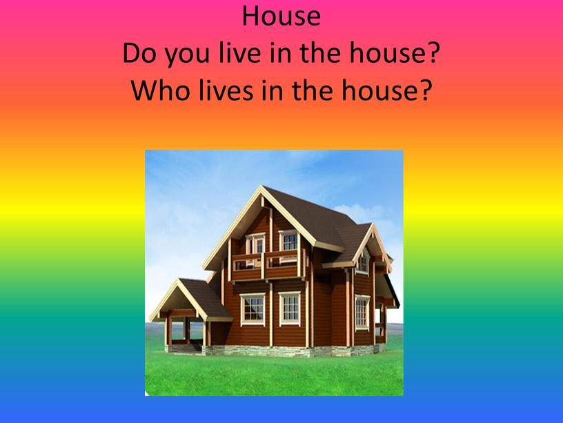 House Do you live in the house?