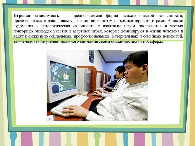 Игровая зависимость — предполагаемая форма психологической зависимости, проявляющаяся в навязчивом увлечении видеоиграми и компьютерными играми