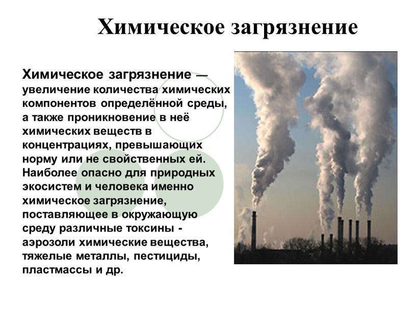 Химическое загрязнение Химическое загрязнение — увеличение количества химических компонентов определённой среды, а также проникновение в неё химических веществ в концентрациях, превышающих норму или не свойственных…