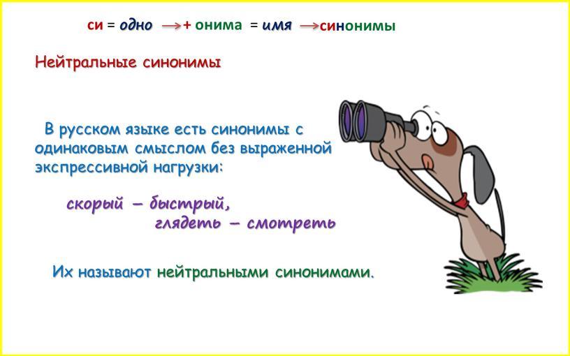 Нейтральные синонимы В русском языке есть синонимы с одинаковым смыслом без выраженной экспрессивной нагрузки: скорый – быстрый, глядеть – смотреть си = одно + онима…