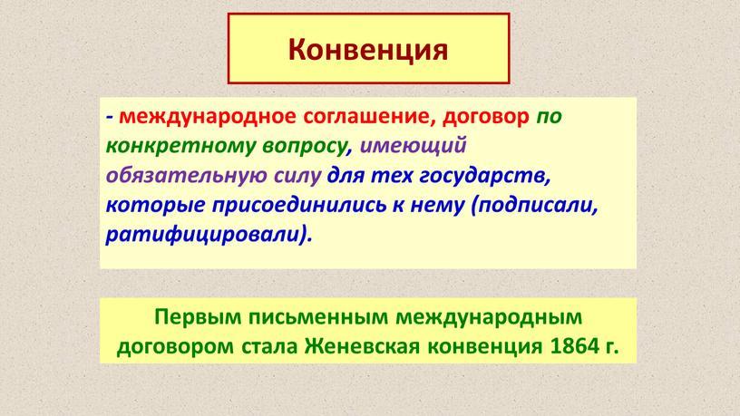 Конвенция - международное соглашение, договор по конкретному вопросу, имеющий обязательную силу для тех государств, которые присоединились к нему (подписали, ратифицировали)