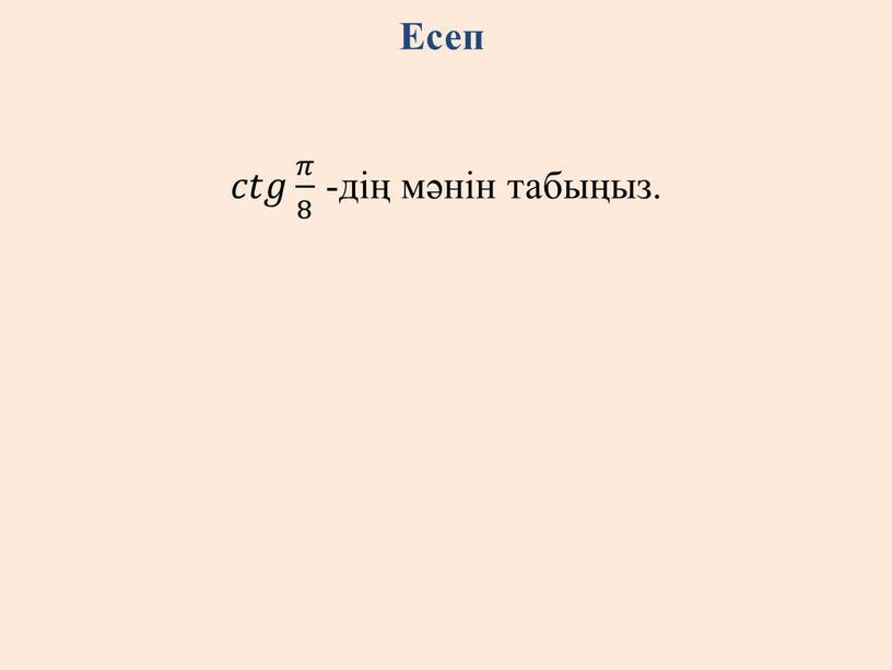 Есеп 𝑐𝑐𝑡𝑡𝑔𝑔 𝜋 8 𝜋𝜋 𝜋 8 8 𝜋 8 -дің мәнін табыңыз