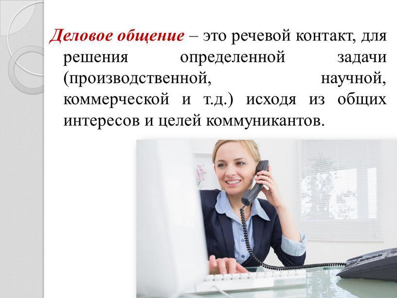 Деловое общение – это речевой контакт, для решения определенной задачи (производственной, научной, коммерческой и т