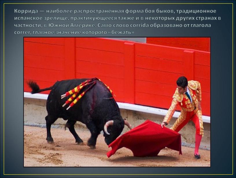 Коррида — наиболее распространённая форма боя быков, традиционное испанское зрелище, практикующееся также и в некоторых других странах в частности, в
