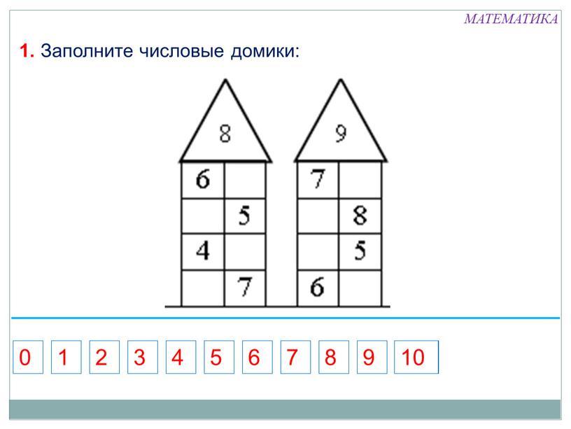 МАТЕМАТИКА 1. Заполните числовые домики: