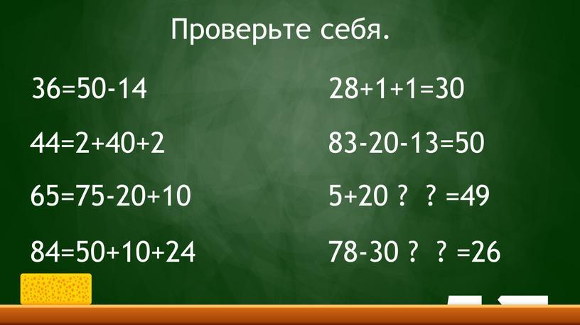 36=50-14 44=2+40+2 65=75-20+10 84=50+10+24 28+1+1=30 83-20-13=50 5+20 ? ? =49 78-30 ? ? =26 Проверьте себя.