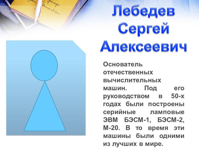 Лебедев Сергей Алексеевич Основатель отечественных вычислительных машин